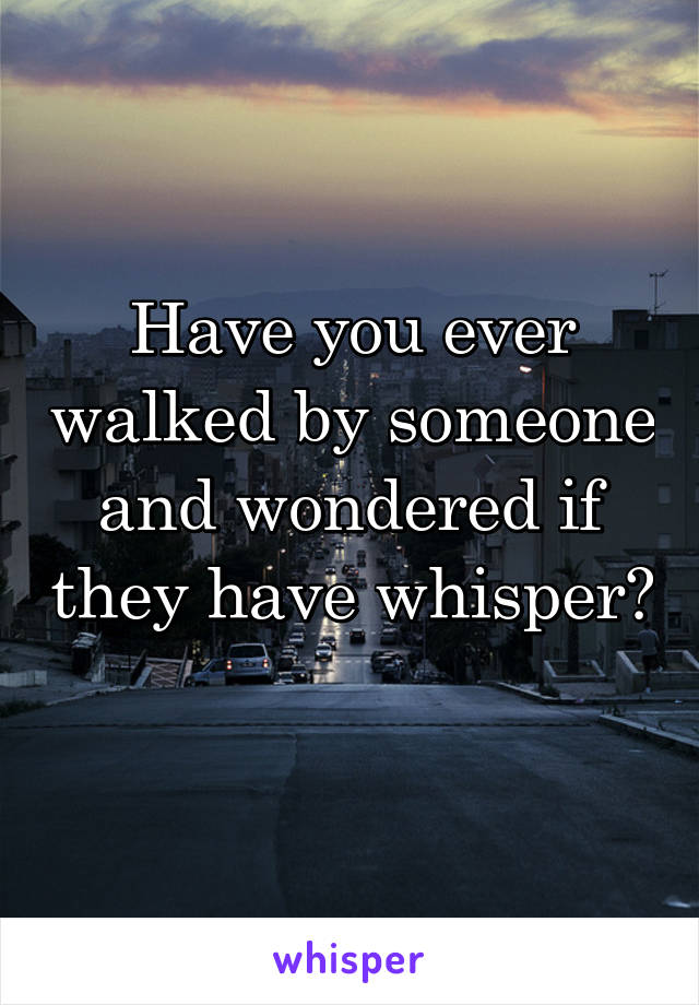 Have you ever walked by someone and wondered if they have whisper?