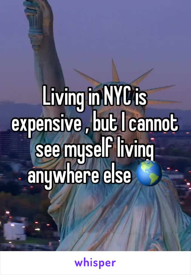Living in NYC is expensive , but I cannot see myself living anywhere else 🌎