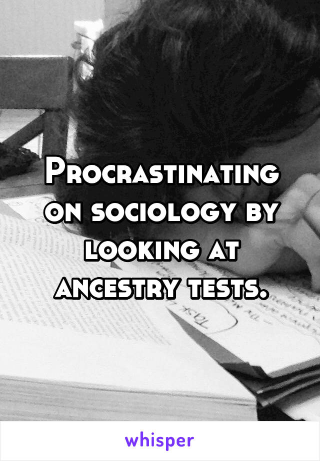 Procrastinating on sociology by looking at ancestry tests.