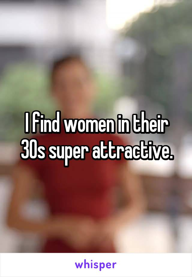 I find women in their 30s super attractive.