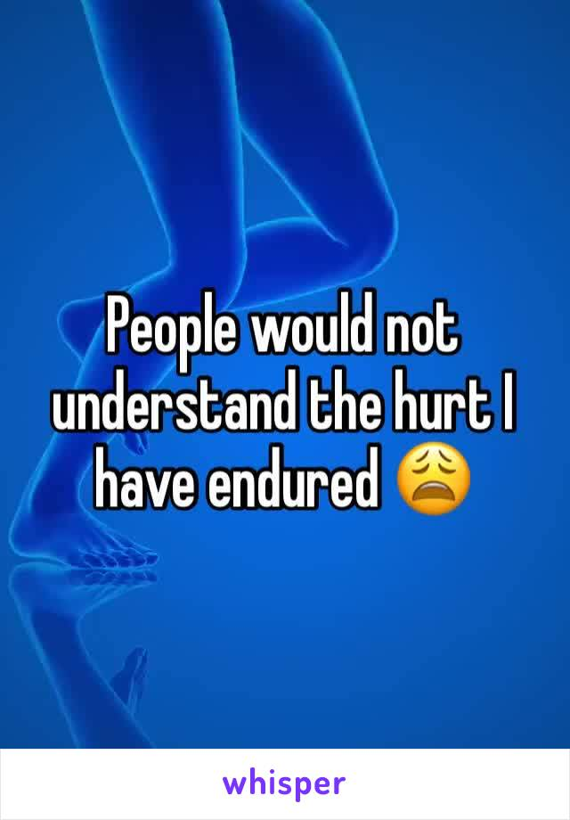 People would not understand the hurt I have endured 😩