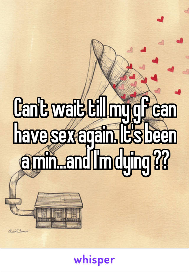Can't wait till my gf can have sex again. It's been a min...and I'm dying ☠️