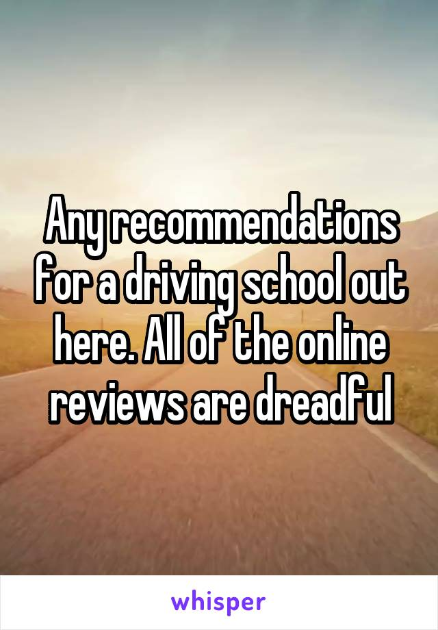 Any recommendations for a driving school out here. All of the online reviews are dreadful