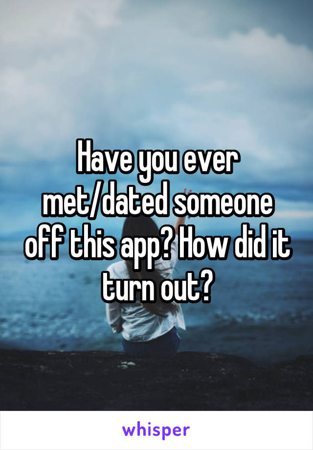 Have you ever met/dated someone off this app? How did it turn out?