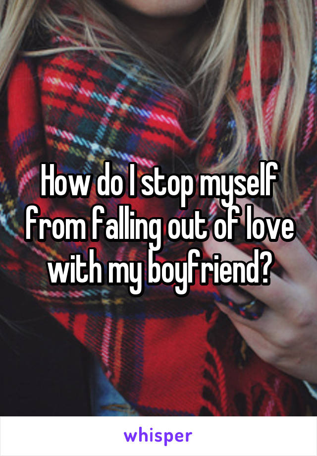How do I stop myself from falling out of love with my boyfriend?