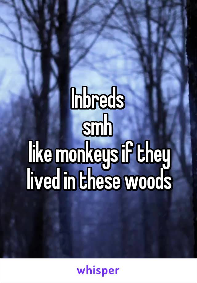 Inbreds  smh  like monkeys if they lived in these woods