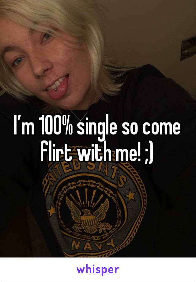 I'm 100% single so come flirt with me! ;)
