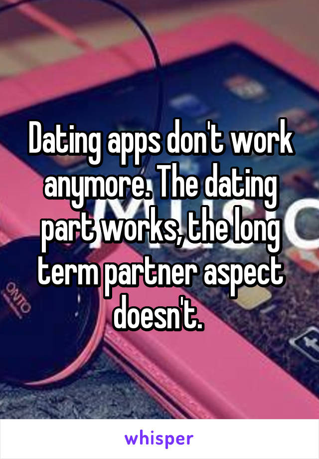 Dating apps don't work anymore. The dating part works, the long term partner aspect doesn't.