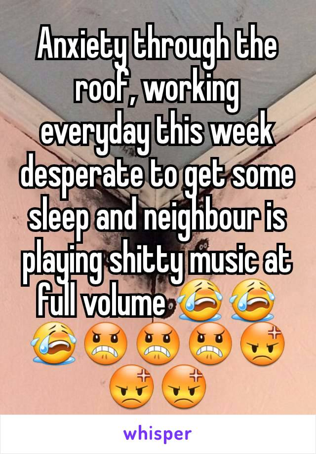 Anxiety through the roof, working everyday this week desperate to get some sleep and neighbour is playing shitty music at full volume 😭😭😭😠😠😠😡😡😡