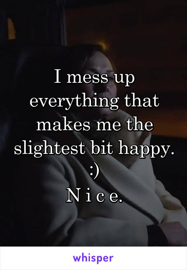 I mess up everything that makes me the slightest bit happy. :) N i c e.