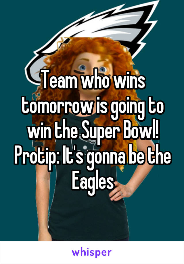 Team who wins tomorrow is going to win the Super Bowl! Protip: It's gonna be the Eagles