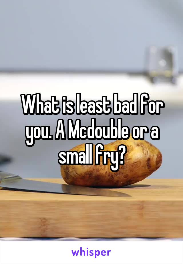 What is least bad for you. A Mcdouble or a small fry?