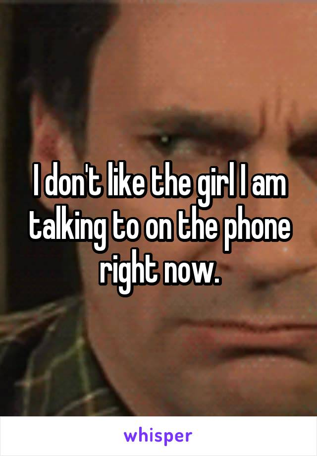 I don't like the girl I am talking to on the phone right now.