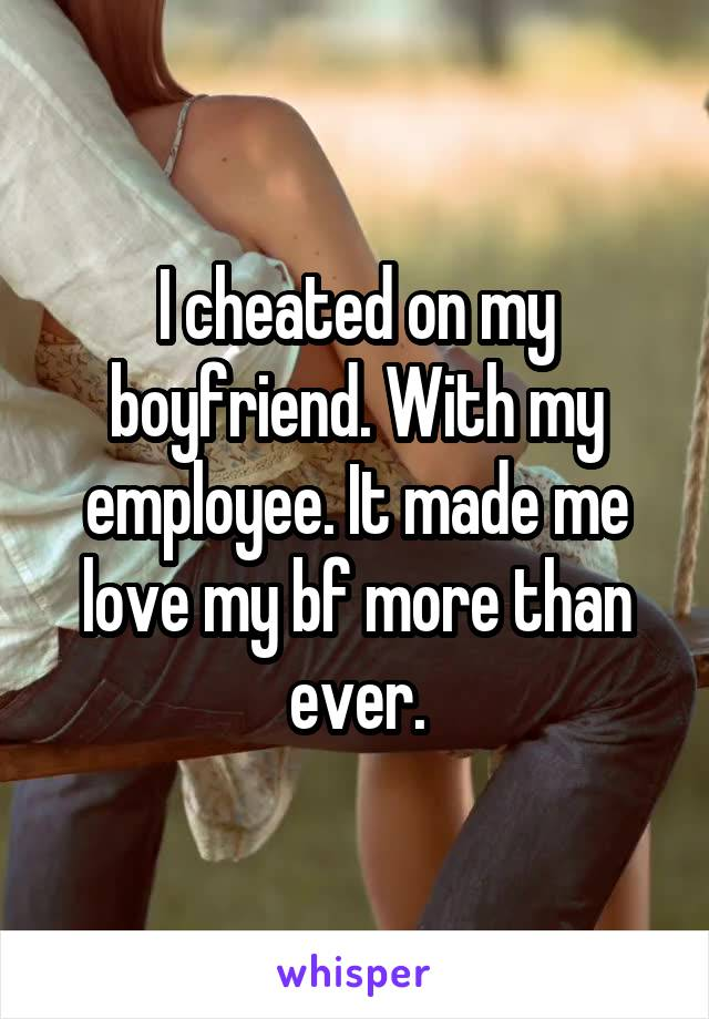 I cheated on my boyfriend. With my employee. It made me love my bf more than ever.