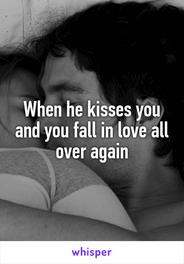When he kisses you and you fall in love all over again