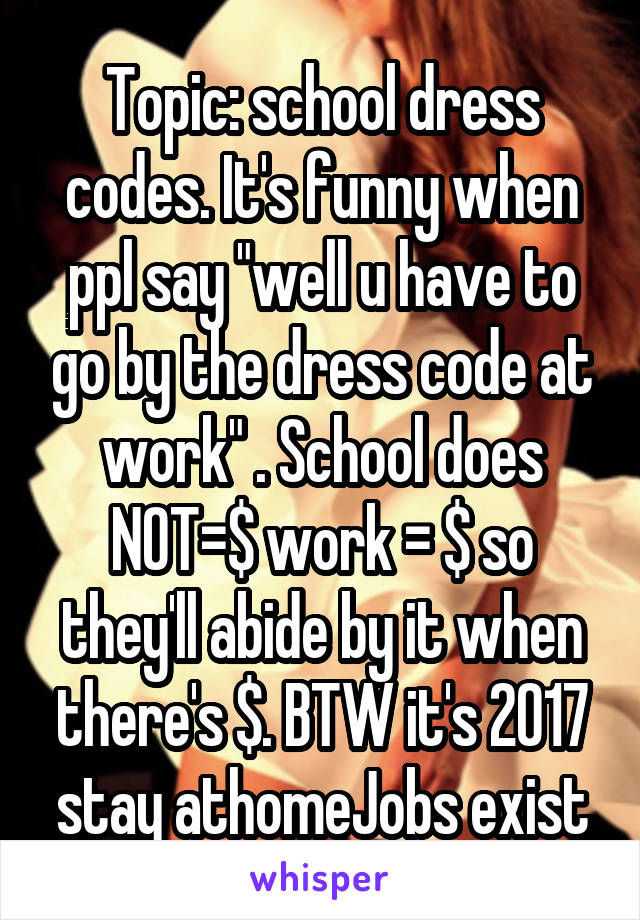 """Topic: school dress codes. It's funny when ppl say """"well u have to go by the dress code at work"""" . School does NOT=$ work = $ so they'll abide by it when there's $. BTW it's 2017 stay athomeJobs exist"""