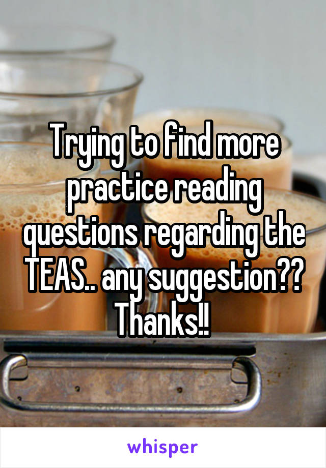 Trying to find more practice reading questions regarding the TEAS.. any suggestion?? Thanks!!