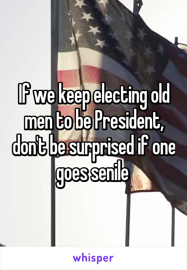 If we keep electing old men to be President, don't be surprised if one goes senile