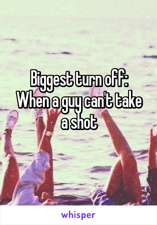 Biggest turn off: When a guy can't take a shot