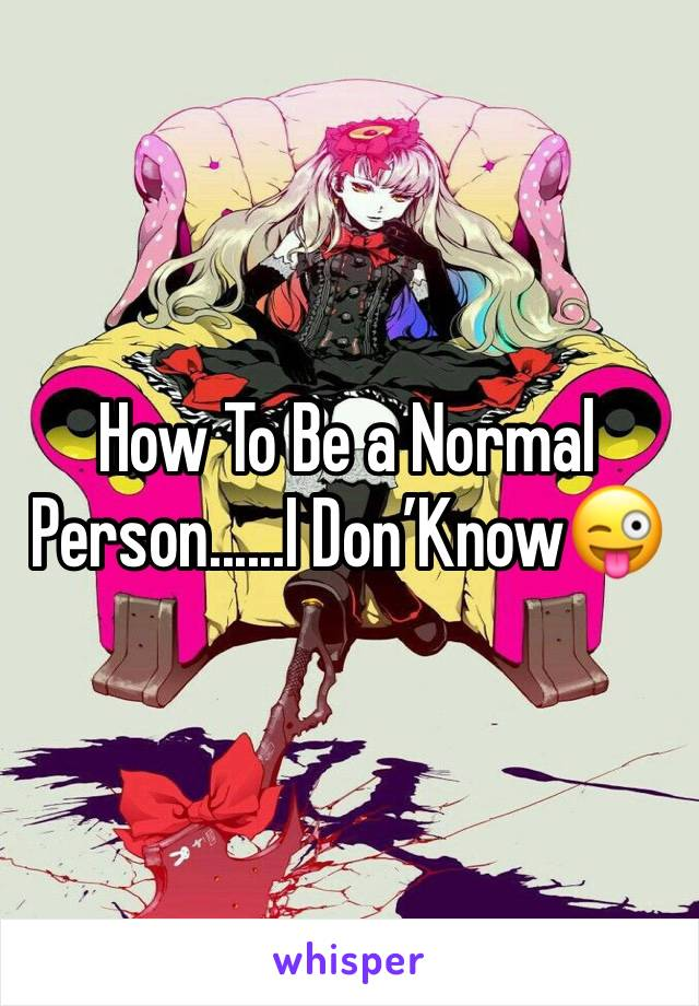 How To Be a Normal Person......I Don'Know😜