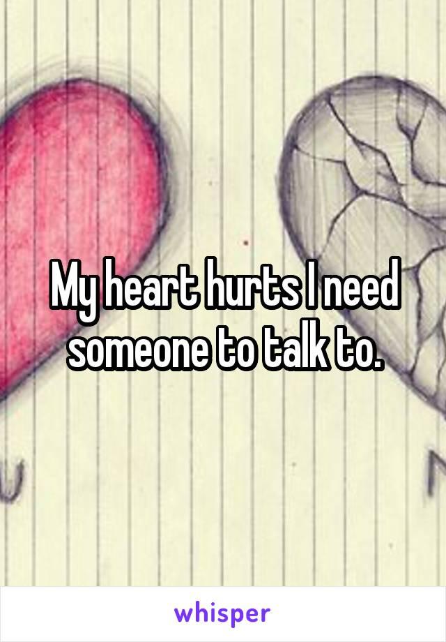 My heart hurts I need someone to talk to.