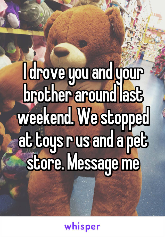 I drove you and your brother around last weekend. We stopped at toys r us and a pet store. Message me