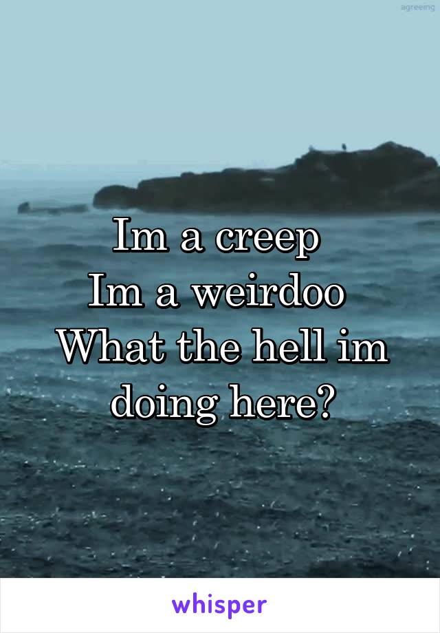 Im a creep  Im a weirdoo  What the hell im doing here?
