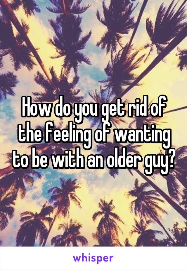 How do you get rid of the feeling of wanting to be with an older guy?