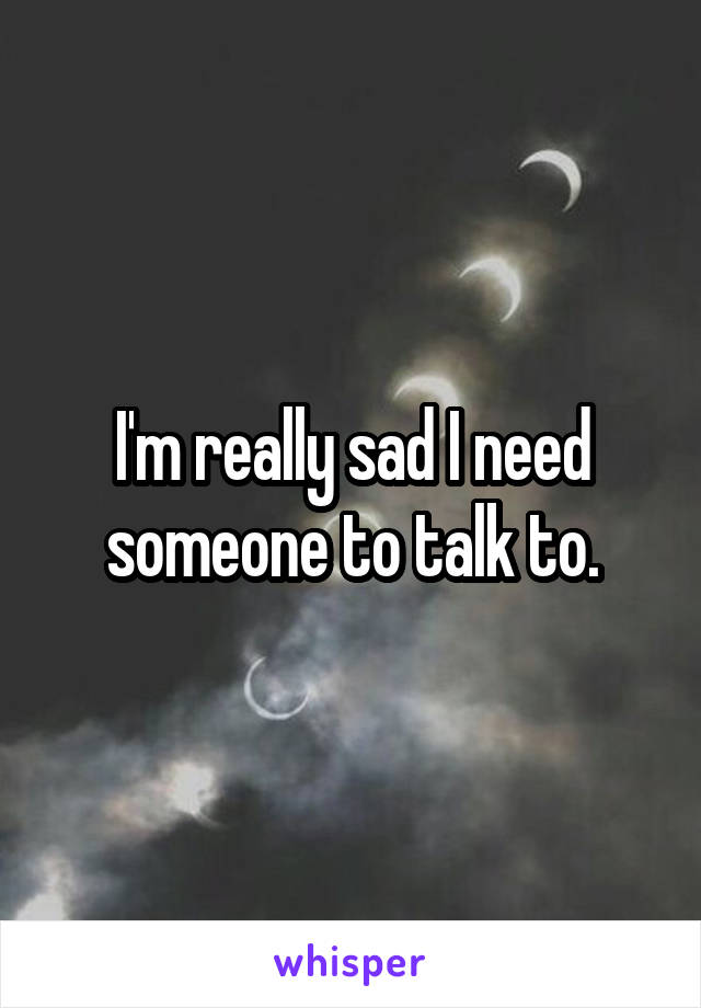 I'm really sad I need someone to talk to.