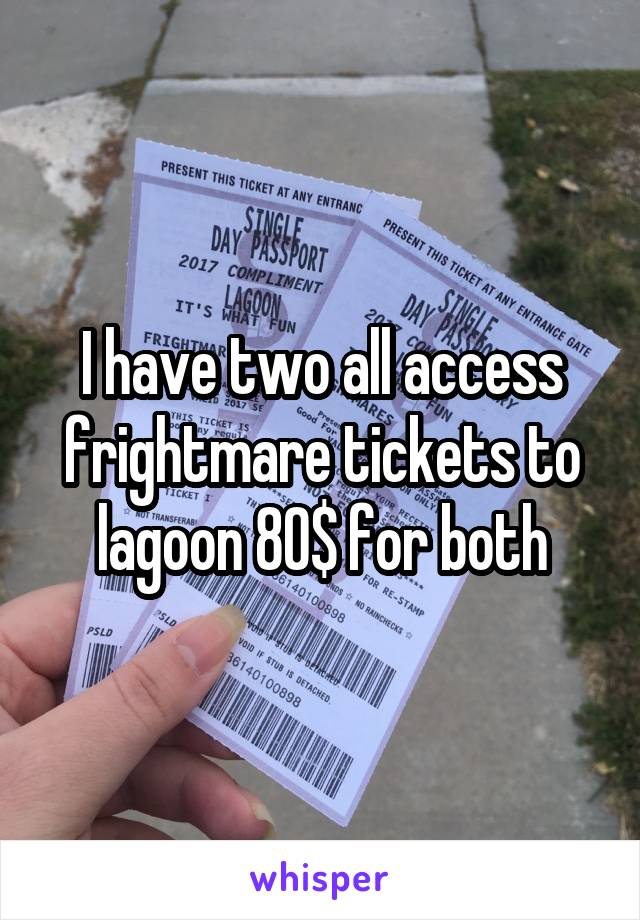I have two all access frightmare tickets to lagoon 80$ for both