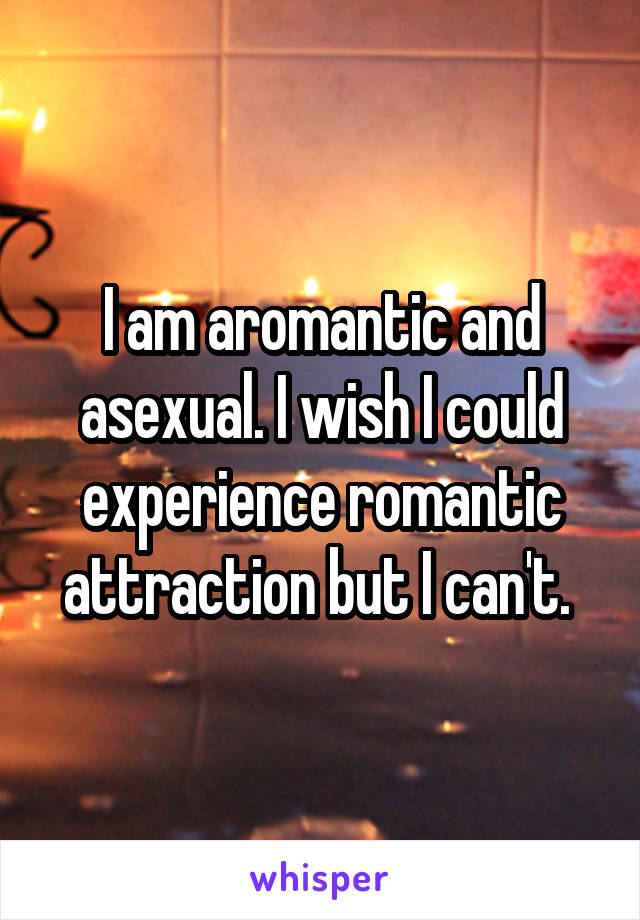I am aromantic and asexual. I wish I could experience romantic attraction but I can't.