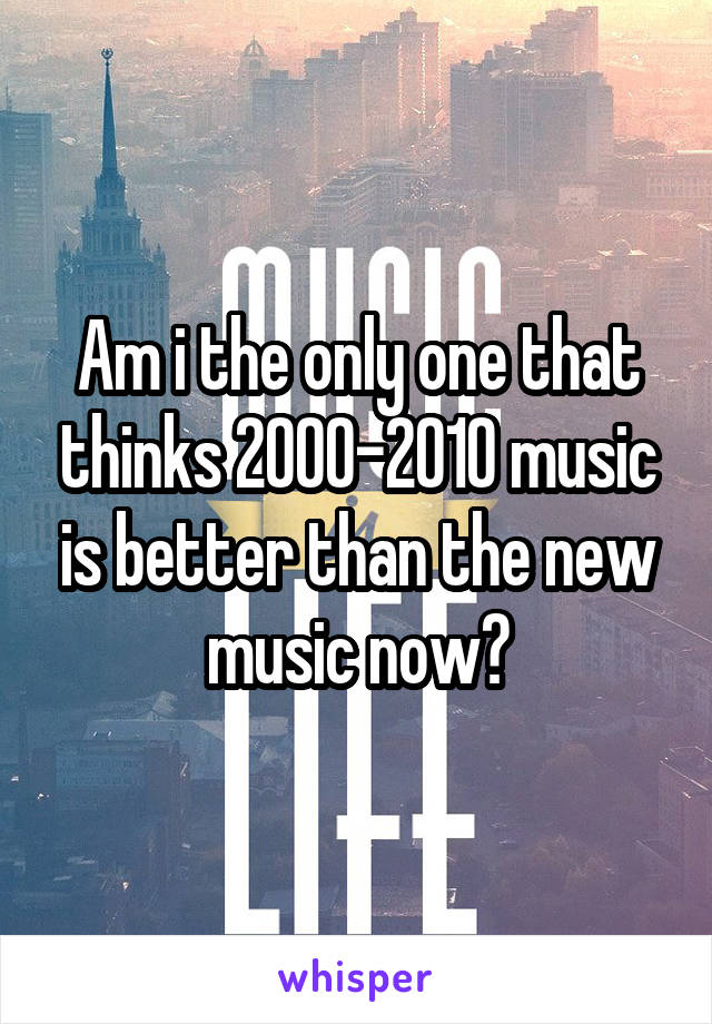 Am i the only one that thinks 2000-2010 music is better than the new music now?