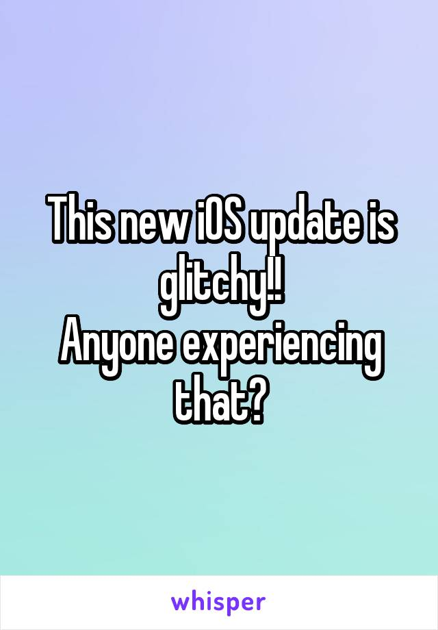 This new iOS update is glitchy!! Anyone experiencing that?