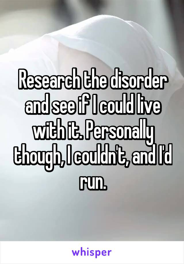 Research the disorder and see if I could live with it. Personally though, I couldn't, and I'd run.