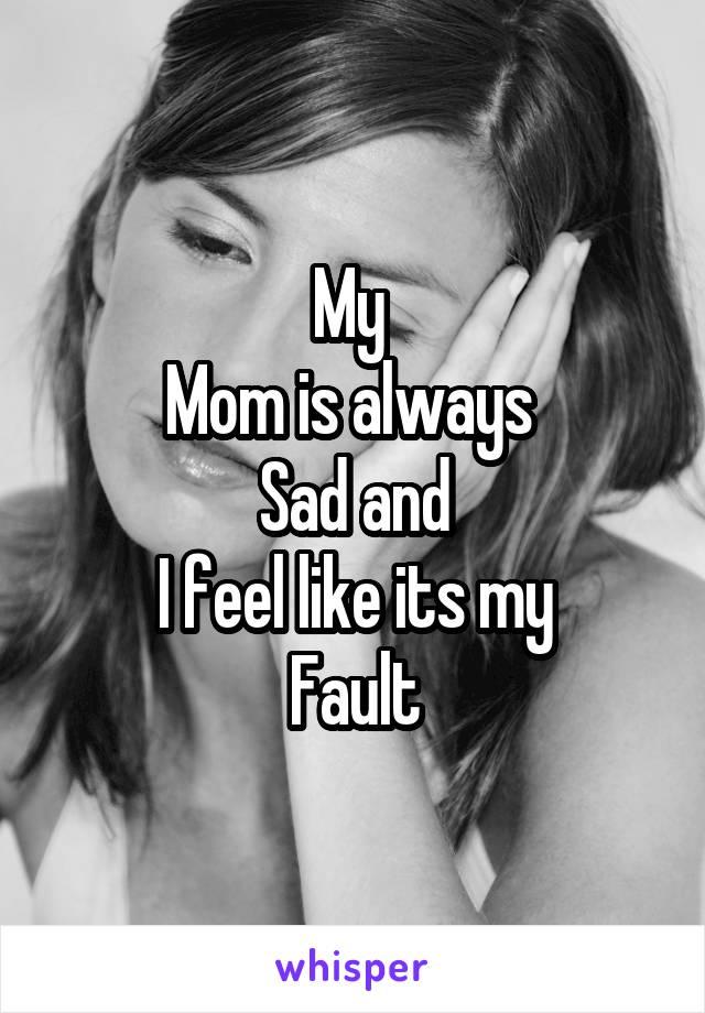 My  Mom is always  Sad and I feel like its my Fault