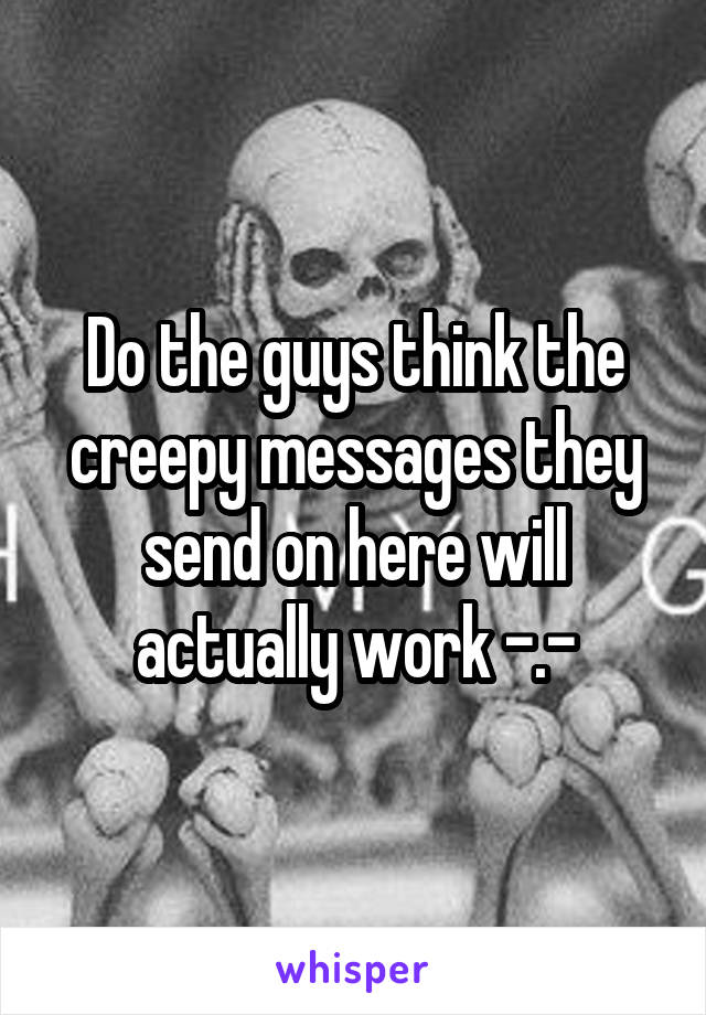 Do the guys think the creepy messages they send on here will actually work -.-