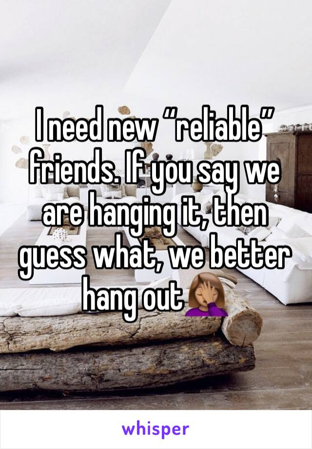"I need new ""reliable"" friends. If you say we are hanging it, then guess what, we better hang out🤦🏽‍♀️"