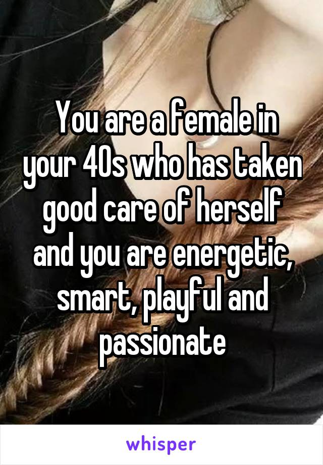 You are a female in your 40s who has taken good care of herself and you are energetic, smart, playful and passionate