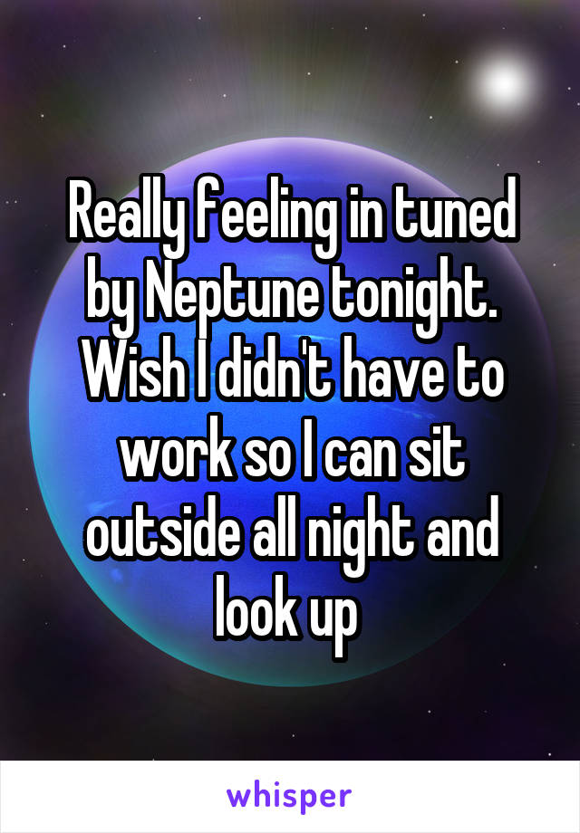 Really feeling in tuned by Neptune tonight. Wish I didn't have to work so I can sit outside all night and look up