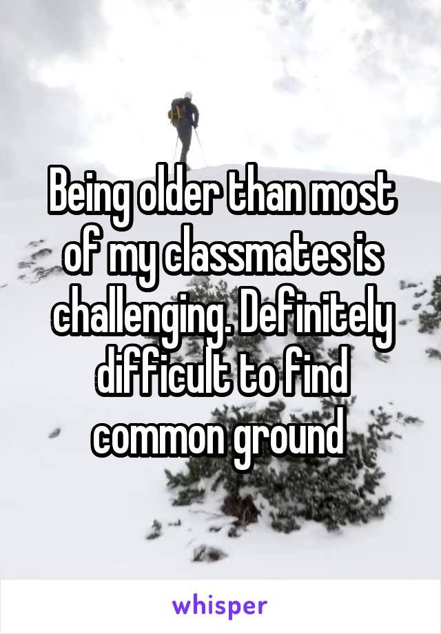 Being older than most of my classmates is challenging. Definitely difficult to find common ground