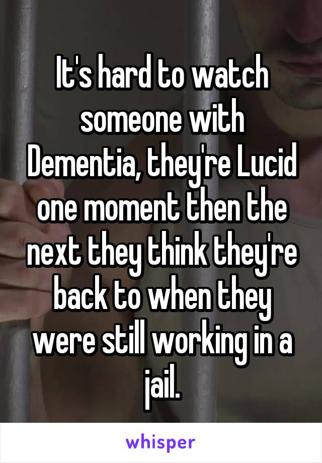 It's hard to watch someone with Dementia, they're Lucid one moment then the next they think they're back to when they were still working in a jail.