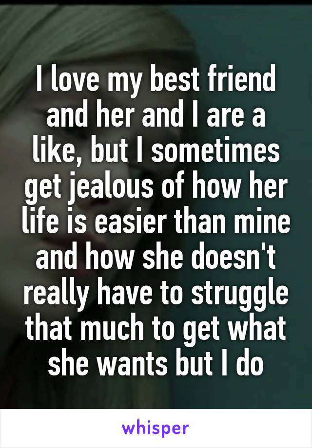 I love my best friend and her and I are a like, but I sometimes get jealous of how her life is easier than mine and how she doesn't really have to struggle that much to get what she wants but I do