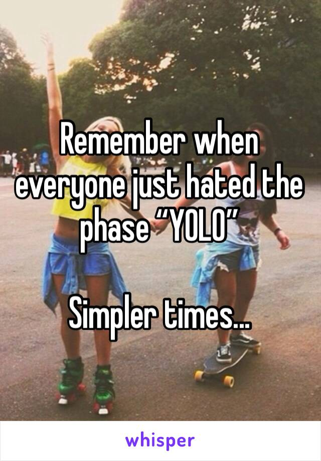 "Remember when everyone just hated the phase ""YOLO""  Simpler times..."