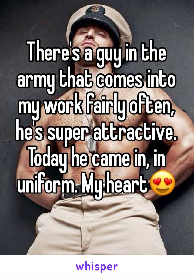 There's a guy in the army that comes into my work fairly often, he's super attractive. Today he came in, in uniform. My heart😍