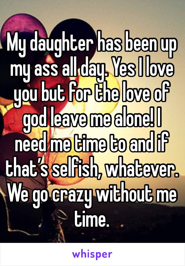 My daughter has been up my ass all day. Yes I love you but for the love of god leave me alone! I need me time to and if that's selfish, whatever. We go crazy without me time.