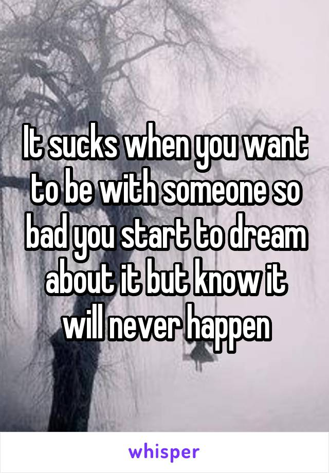 It sucks when you want to be with someone so bad you start to dream about it but know it will never happen