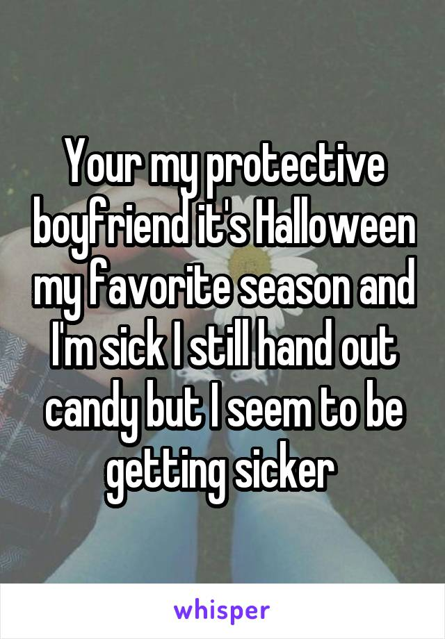 Your my protective boyfriend it's Halloween my favorite season and I'm sick I still hand out candy but I seem to be getting sicker
