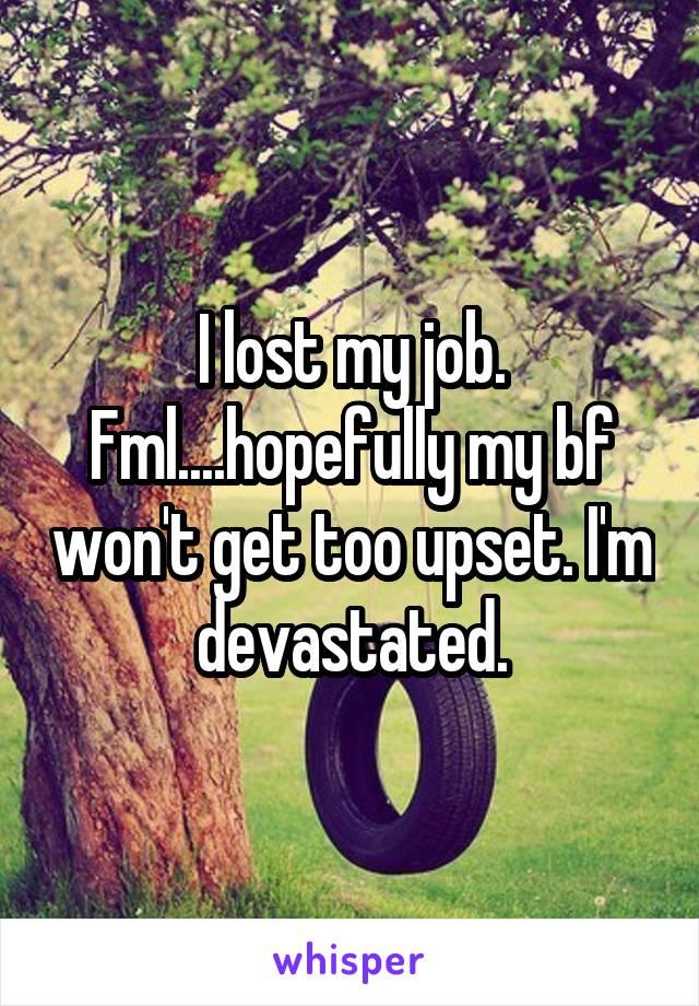 I lost my job. Fml....hopefully my bf won't get too upset. I'm devastated.