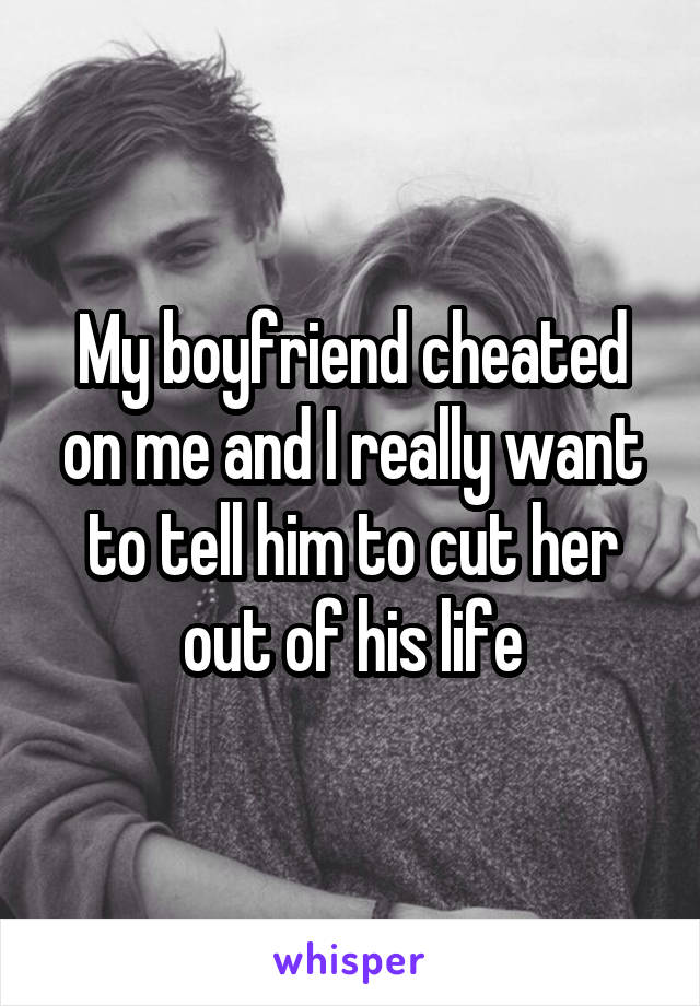 My boyfriend cheated on me and I really want to tell him to cut her out of his life