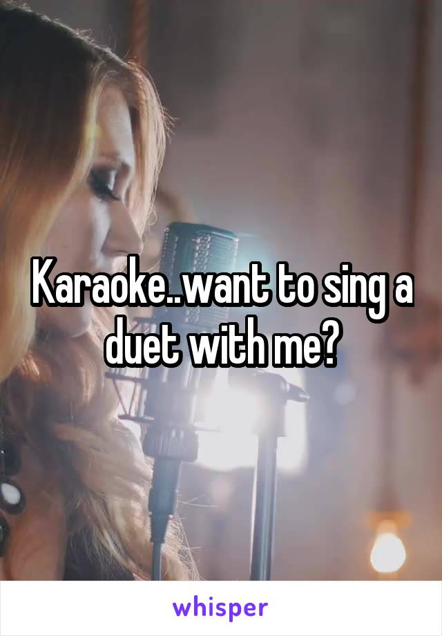 Karaoke..want to sing a duet with me?